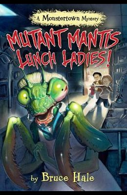 Mutant Mantis Lunch Ladies! (a Monstertown Mystery, Book 2)