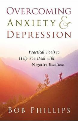 Overcoming Anxiety and Depression: Practical Tools to Help You Deal with Negative Emotions