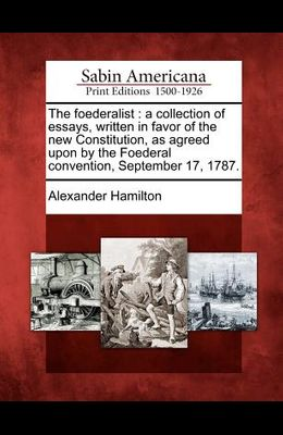 The Foederalist: A Collection of Essays, Written in Favor of the New Constitution, as Agreed Upon by the Foederal Convention, September