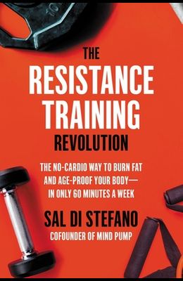The Resistance Training Revolution: The No-Cardio Way to Burn Fat and Age-Proof Your Body--In Only 60 Minutes a Week