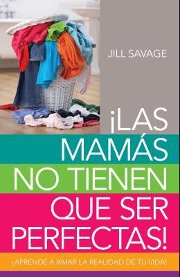 Mamás No Tienen Que Ser Perfectas, Las: Aprende a Amar La Realidad de Tu Vida