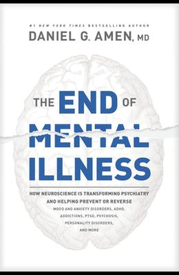 The End of Mental Illness: How Neuroscience Is Transforming Psychiatry and Helping Prevent or Reverse Mood and Anxiety Disorders, Adhd, Addiction