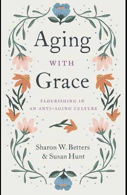 Aging with Grace: Flourishing in an Anti-Aging Culture