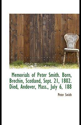 Memorials of Peter Smith. Born, Brechin, Scotland, Sept. 21, 1802. Died, Andover, Mass., July 6, 188