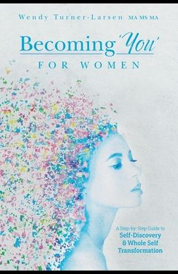 Becoming 'You' for Women: A Step-by-Step Guide to Self-Discovery and Whole Self Transformation