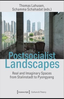 Postsocialist Landscapes: Real and Imaginary Spaces from Stalinstadt to Pyongyang