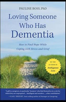 Loving Someone Who Has Dementia: How to Find Hope While Coping with Stress and Grief