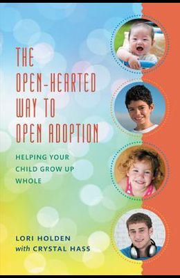 The Open-Hearted Way to Open Adoption: Helping Your Child Grow Up Whole