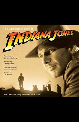 The Complete Making of Indiana Jones: The Definitive Story Behind All Four Films