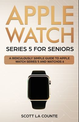 Apple Watch Series 5 for Seniors: A Ridiculously Simple Guide to Apple Watch Series 5 and WatchOS 6