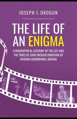 The Life Of An Enigma: A Biographical Account of the Life and the Times of John Okogun Omovuon of Ewohimi (Ebhokimi), Nigeria