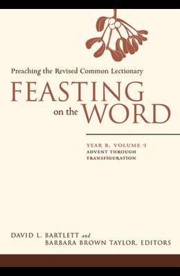 Feasting on the Word: Year B, Volume 1: Advent Through Transfiguration