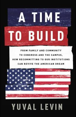 A Time to Build: From Family and Community to Congress and the Campus, How Recommitting to Our Institutions Can Revive the American Dre