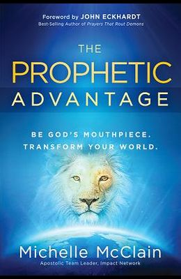 The Prophetic Advantage: Be God's Mouthpiece. Transform Your World.