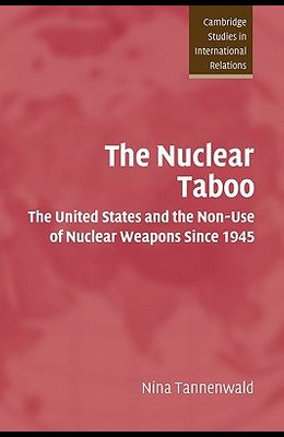The Nuclear Taboo: The United States and the Non-Use of Nuclear Weapons Since 1945
