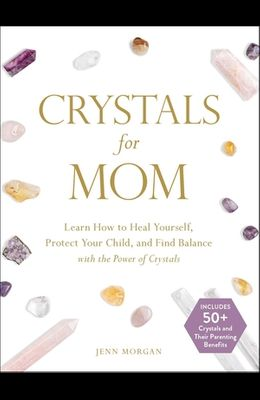 Crystals for Mom: Learn How to Heal Yourself, Protect Your Child, and Find Balance with the Power of Crystals