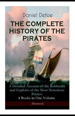 THE COMPLETE HISTORY OF THE PIRATES - A Detailed Account of the Robberies and Exploits of the Most Notorious Pirates: 4 Books in One Volume (Illustrat