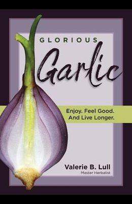 Glorious Garlic: Enjoy. Feel Good and Live Longer