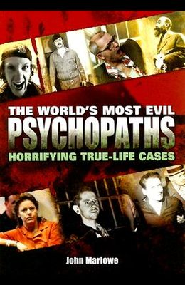 The World's Most Evil Psychopaths: Horrifying True-Life Cases