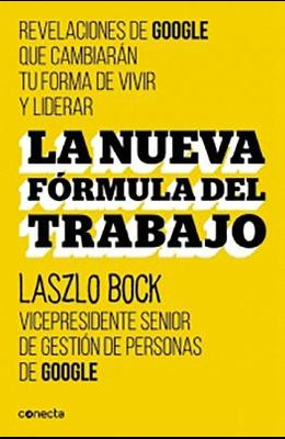 La Nueva Formula del Trabajo / Work Rules!: Insights from Inside Google That Will Transform How You Live and Lead