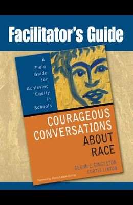 Facilitator's Guide to Courageous Conversations about Race: A Field Guide for Achieving Equity in Schools