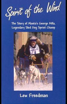 Spirit of the Wind: The Story of Alaska's George Attla, Legendary Sled Dog Sprint Champ