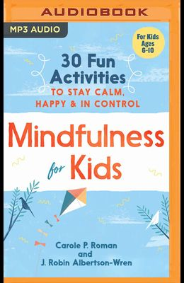 Mindfulness for Kids: 30 Fun Activities to Stay Calm, Happy & in Control