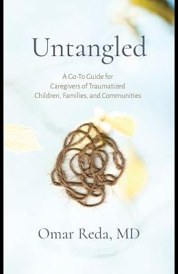 Untangled: A Go-To Guide for Caregivers of Traumatized Children, Families, and Communities