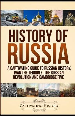 History of Russia: A Captivating Guide to Russian History, Ivan the Terrible, The Russian Revolution and Cambridge Five