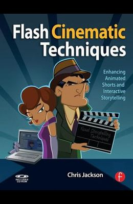 Flash Cinematic Techniques: Enhancing Animated Shorts and Interactive Storytelling [With CDROM]