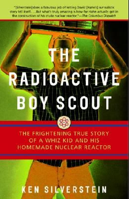 The Radioactive Boy Scout: The Frightening True Story of a Whiz Kid and His Homemade Nuclear Reactor