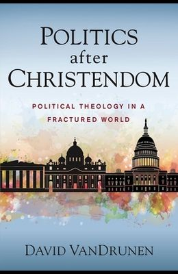Politics After Christendom: Political Theology in a Fractured World