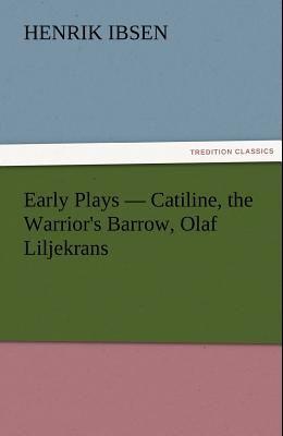 Early Plays - Catiline, the Warrior's Barrow, Olaf Liljekrans