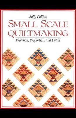 Small Scale Quiltmaking. Precision, Proportion, and Detail - Print on Demand Edition