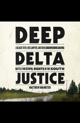 Deep Delta Justice Lib/E: A Black Teen, His Lawyer, and Their Groundbreaking Battle for Civil Rights in the South