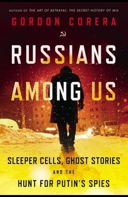 Russians Among Us: Sleeper Cells, Ghost Stories, and the Hunt for Putin's Spies