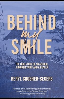 Behind My Smile: The True Story of an Author, a Broken Spirit and a Healer