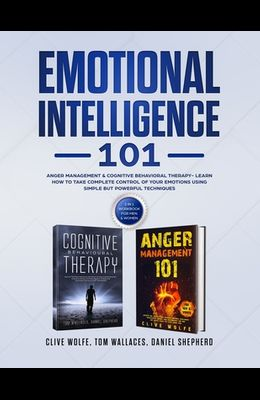 Emotional Intelligence 101: Anger Management & Cognitive Behavioral Therapy- Learn How To Take Complete Control Of Your Emotions Using Simple But