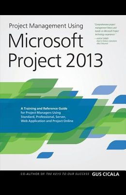 Project Management Using Microsoft Project 2013: A Training and Reference Guide for Project Managers Using Standard, Professional, Server, Web Applica