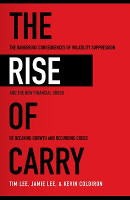 The Rise of Carry: The Dangerous Consequences of Volatility Suppression and the New Financial Order of Decaying Growth and Recurring Cris