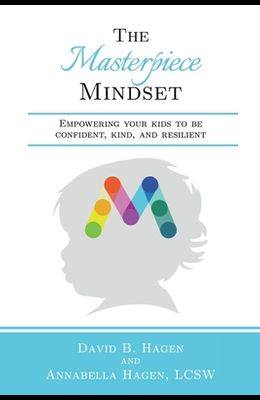 The Masterpiece Mindset: Empowering Your Kids to Be Confident, Kind, and Resilient