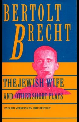 Jewish Wife and Other Short Plays: Includes: In Search of Justice; Informer; Elephant Calf; Measures Taken; Exception and the Rule; Salzburg Dance of