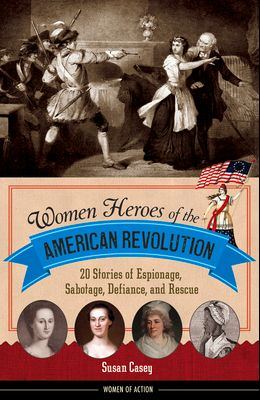 Women Heroes of the American Revolution: 20 Stories of Espionage, Sabotage, Defiance, and Rescue
