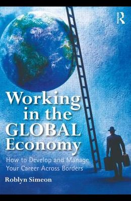 Working in the Global Economy: How to Develop and Manage Your Career Across Borders