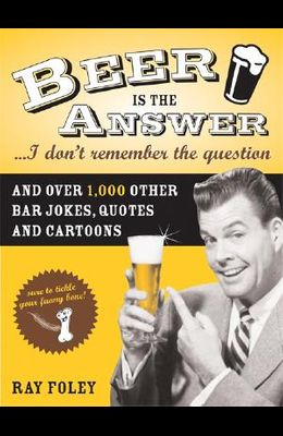 Beer Is the Answer...I Don't Remember the Question: And Over 1,000 Other Bar Jokes, Quotes and Cartoons