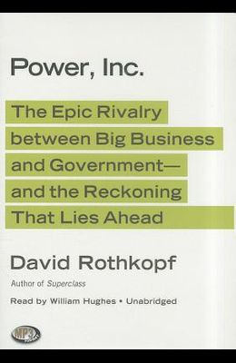 Power, Inc.: The Epic Rivalry Between Big Business and Government- And the Reckoning That Lies Ahead