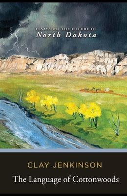 The Language of Cottonwoods: Essays on the Future of North Dakota