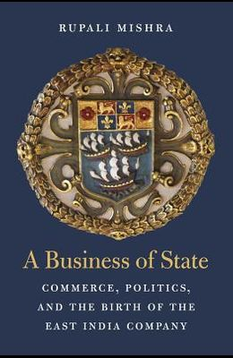 A Business of State: Commerce, Politics, and the Birth of the East India Company