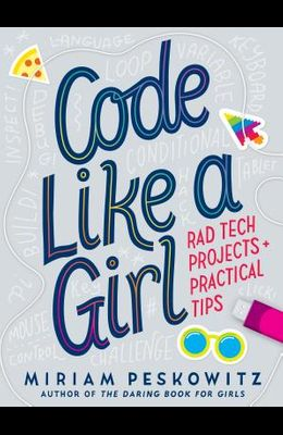 Code Like a Girl: Rad Tech Projects and Practical Tips