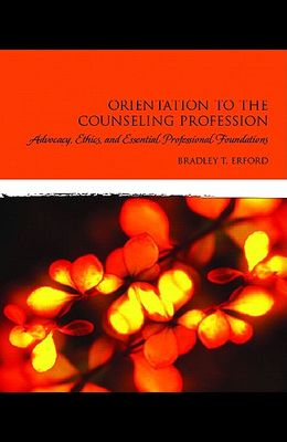 Orientation to the Counseling Profession: Advocacy, Ethics, and Essential Professional Foundations